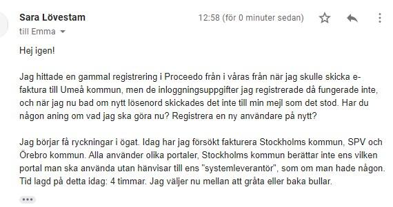 """Hej igen! Jag hittade en gammal registrering i Proceedo från i våras från när jag skulle skicka e-faktura till Umeå kommun, men de inloggningsuppgifter jag registrerade då fungerade inte, och när jag nu bad om nytt lösenord skickades det inte till min mejl som det stod. Har du någon aning om vad jag ska göra nu? Registrera en ny användare på nytt? Jag börjar få ryckningar i ögat. Idag har jag försökt fakturera Stockholms kommun, SPV och Örebro kommun. Alla använder olika portaler, Stockholms kommun berättar inte ens vilken portal man ska använda utan hänvisar till ens """"systemleverantör"""", som om man hade någon. Tid lagd på detta idag: 4 timmar. Jag väljer nu mellan att gråta eller baka bullar."""