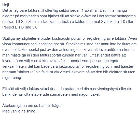 """Hej! Det är lag på e-faktura till offentlig sektor sedan 1 april i år. Det finns många aktörer på marknaden som hjälper till att skicka e-faktura i det format mottagaren önskar. Till Stockholms stad kan ni skicka e-faktura i format Svefaktura 1.0 eller Peppol Bis Billing 3.0. Statliga myndigheter erbjuder kostnadsfri portal för registrering av e-faktura. Även vissa kommuner och landsting gör så. Stockholms stad har ännu inte beslutat om eventuell fakturaportal just av den anledning du skriver att leverantörerna tror att man måste gå in i den fakturaportal kunden har valt. Oftast är det bättre att leverantören väljer en fakturaväxel/fakturaportal som passar den egna verksamheten, det kan både vara fakturaportal för registrering och med tjänster när man """"skriver ut"""" sin faktura via virtuell skrivare så att den blir elektronisk utan registrering. Ett sätt att välja fakturaväxel är att du pratar med din redovisningsbyrå eller din bank, de har ofta etablerade samarbeten med någon växel. Återkom gärna om du har fler frågor, Med vänlig hälsning,"""